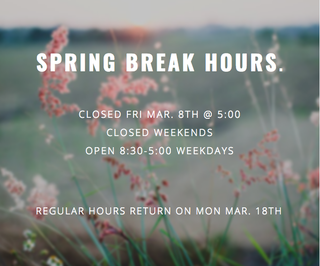 Closed Fri Mar. 8th @ 5:00 Closed Weekends Open Weekdays 8:30-5:00 Regular hours on Mar. 18th